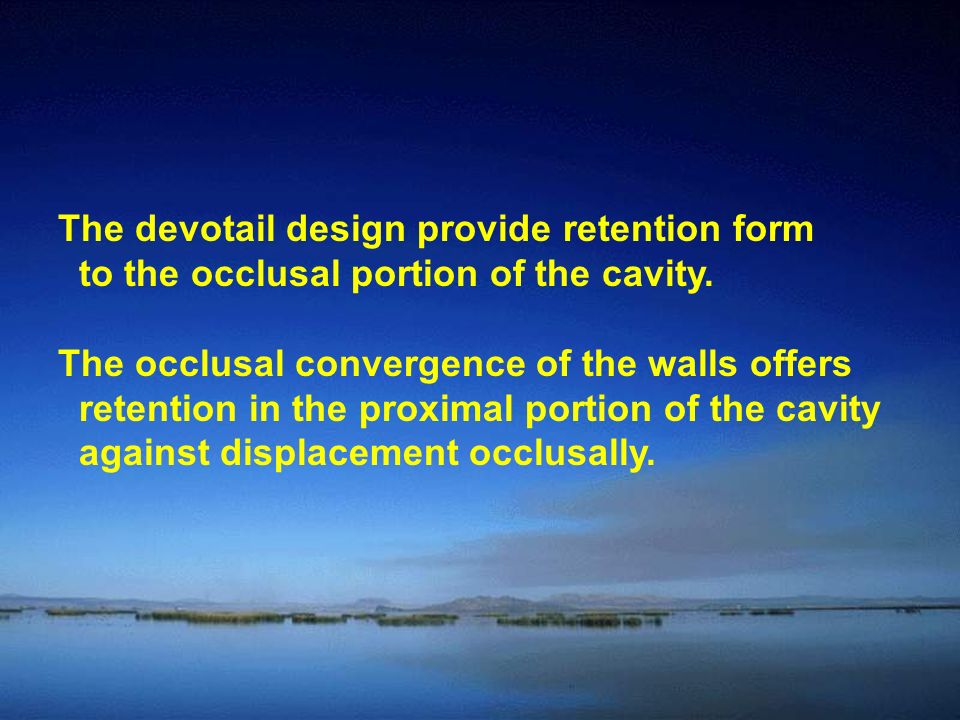 The devotail design provide retention form to the occlusal portion of the cavity.
