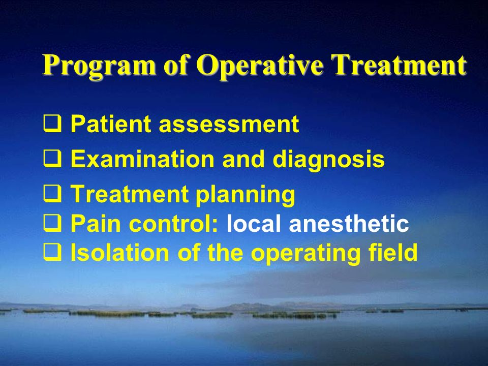 Program of Operative Treatment  Patient assessment  Examination and diagnosis  Treatment planning  Pain control: local anesthetic  Isolation of the operating field