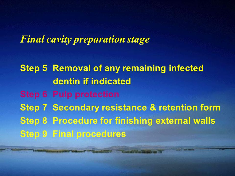Final cavity preparation stage Step 5 Removal of any remaining infected dentin if indicated Step 6 Pulp protection Step 7 Secondary resistance & retention form Step 8 Procedure for finishing external walls Step 9 Final procedures