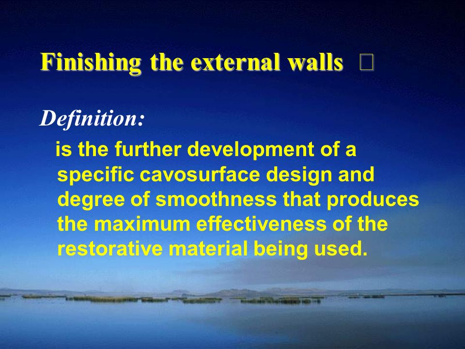 Finishing the external walls Ⅰ Definition: is the further development of a specific cavosurface design and degree of smoothness that produces the maximum effectiveness of the restorative material being used.