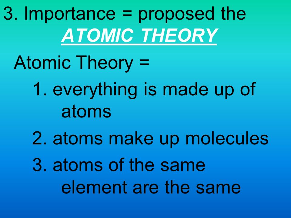 3. Importance = proposed the ATOMIC THEORY Atomic Theory = 1.