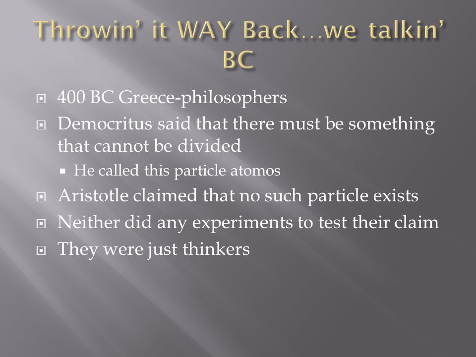  400 BC Greece-philosophers  Democritus said that there must be something that cannot be divided  He called this particle atomos  Aristotle claimed that no such particle exists  Neither did any experiments to test their claim  They were just thinkers