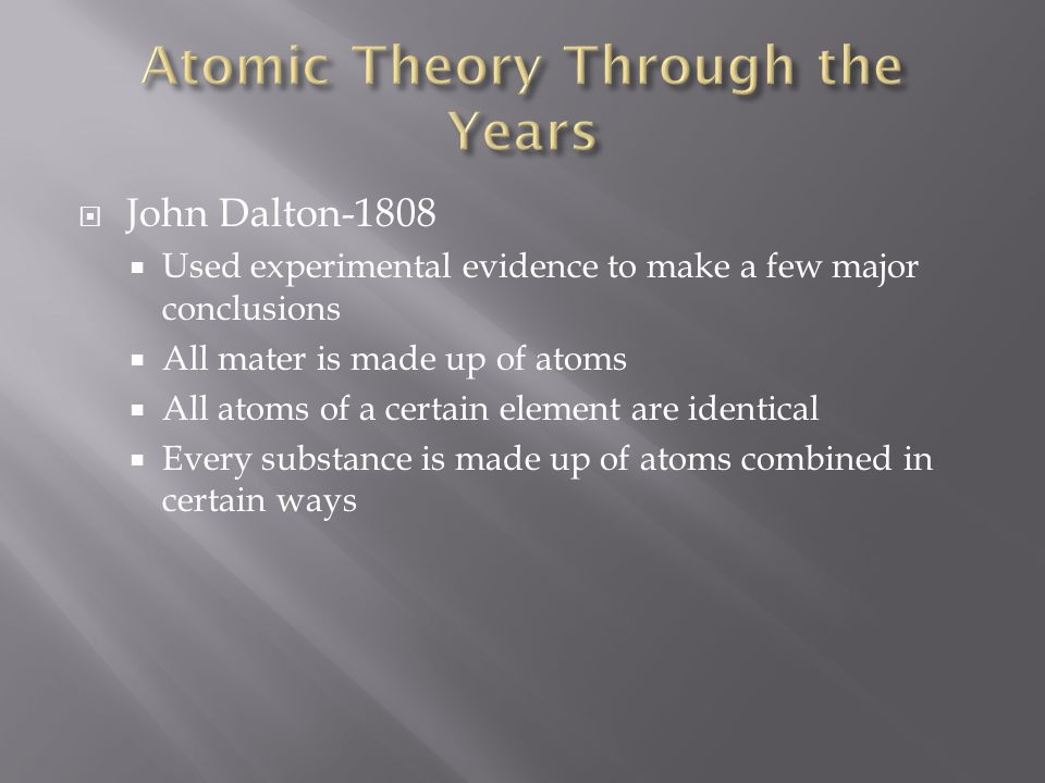  John Dalton-1808  Used experimental evidence to make a few major conclusions  All mater is made up of atoms  All atoms of a certain element are identical  Every substance is made up of atoms combined in certain ways