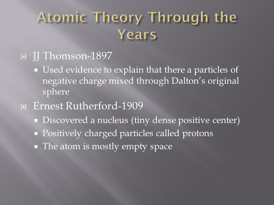  JJ Thomson-1897  Used evidence to explain that there a particles of negative charge mixed through Dalton's original sphere  Ernest Rutherford-1909  Discovered a nucleus (tiny dense positive center)  Positively charged particles called protons  The atom is mostly empty space