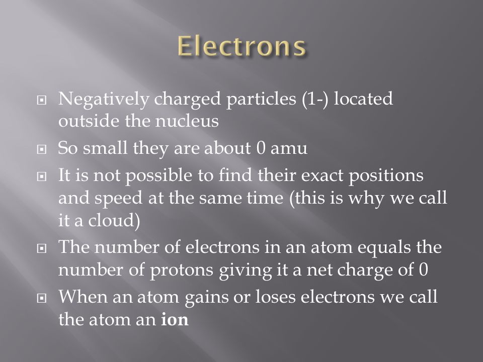  Negatively charged particles (1-) located outside the nucleus  So small they are about 0 amu  It is not possible to find their exact positions and speed at the same time (this is why we call it a cloud)  The number of electrons in an atom equals the number of protons giving it a net charge of 0  When an atom gains or loses electrons we call the atom an ion