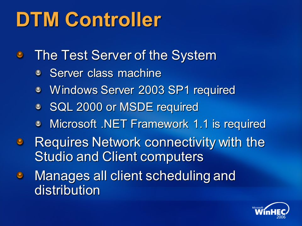 DTM Controller The Test Server of the System Server class machine Windows Server 2003 SP1 required SQL 2000 or MSDE required Microsoft.NET Framework 1.1 is required Requires Network connectivity with the Studio and Client computers Manages all client scheduling and distribution