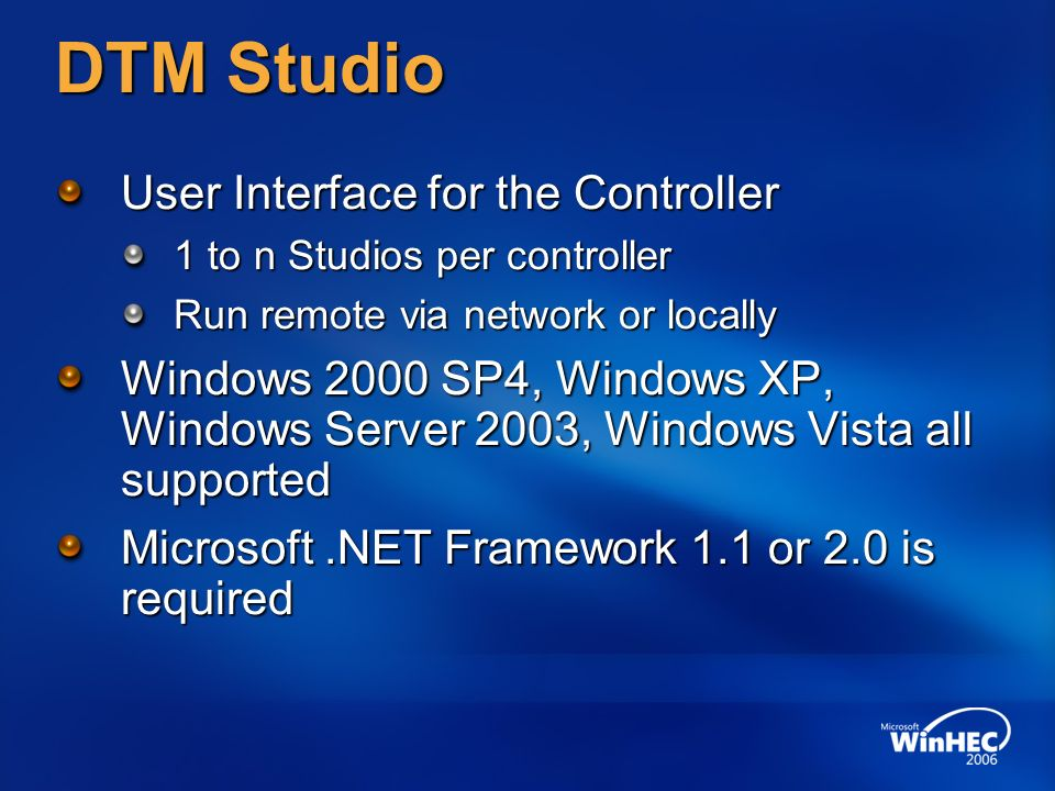 DTM Studio User Interface for the Controller 1 to n Studios per controller Run remote via network or locally Windows 2000 SP4, Windows XP, Windows Server 2003, Windows Vista all supported Microsoft.NET Framework 1.1 or 2.0 is required