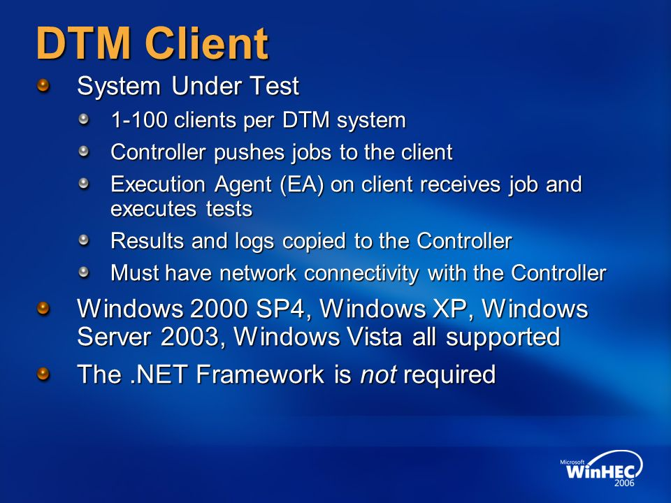 DTM Client System Under Test clients per DTM system Controller pushes jobs to the client Execution Agent (EA) on client receives job and executes tests Results and logs copied to the Controller Must have network connectivity with the Controller Windows 2000 SP4, Windows XP, Windows Server 2003, Windows Vista all supported The.NET Framework is not required