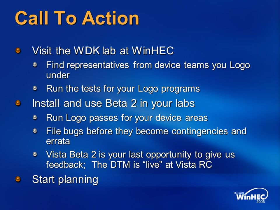 Call To Action Visit the WDK lab at WinHEC Find representatives from device teams you Logo under Run the tests for your Logo programs Install and use Beta 2 in your labs Run Logo passes for your device areas File bugs before they become contingencies and errata Vista Beta 2 is your last opportunity to give us feedback; The DTM is live at Vista RC Start planning