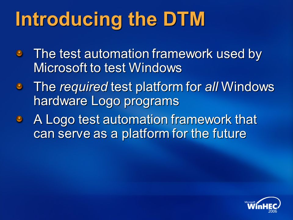 Introducing the DTM The test automation framework used by Microsoft to test Windows The required test platform for all Windows hardware Logo programs A Logo test automation framework that can serve as a platform for the future