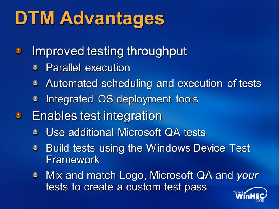 DTM Advantages Improved testing throughput Parallel execution Automated scheduling and execution of tests Integrated OS deployment tools Enables test integration Use additional Microsoft QA tests Build tests using the Windows Device Test Framework Mix and match Logo, Microsoft QA and your tests to create a custom test pass