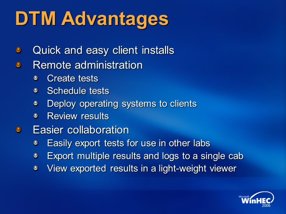 DTM Advantages Quick and easy client installs Remote administration Create tests Schedule tests Deploy operating systems to clients Review results Easier collaboration Easily export tests for use in other labs Export multiple results and logs to a single cab View exported results in a light-weight viewer