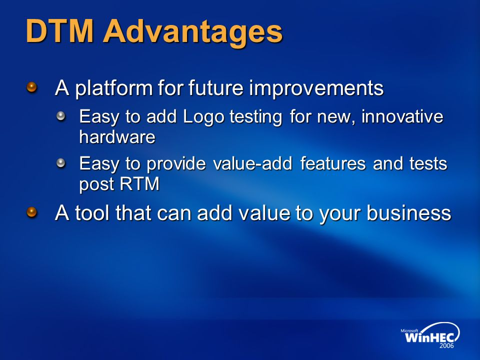 DTM Advantages A platform for future improvements Easy to add Logo testing for new, innovative hardware Easy to provide value-add features and tests post RTM A tool that can add value to your business