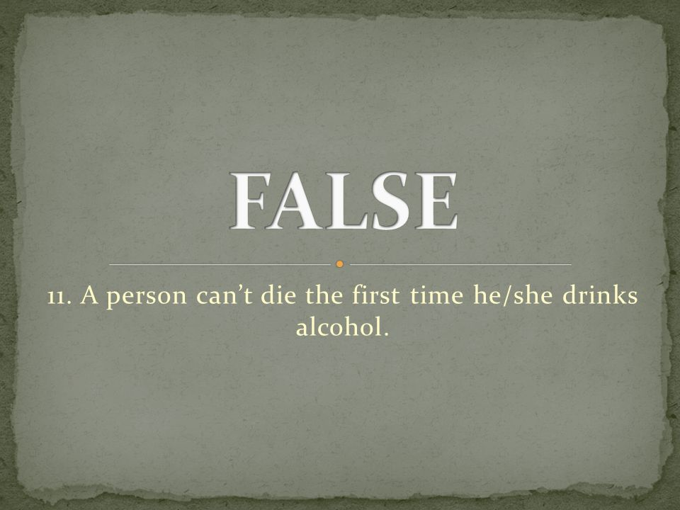 11. A person can't die the first time he/she drinks alcohol.
