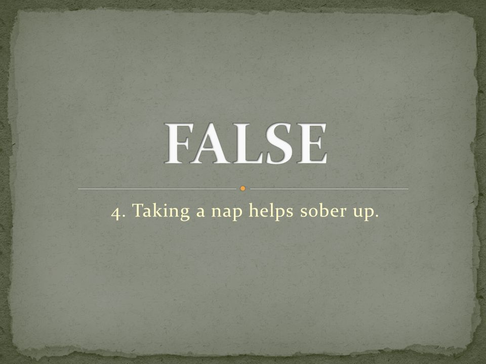 4. Taking a nap helps sober up.