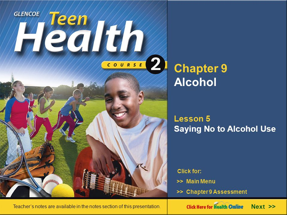 Chapter 9 Alcohol Lesson 5 Saying No to Alcohol Use Next >> Click for: Teacher's notes are available in the notes section of this presentation.