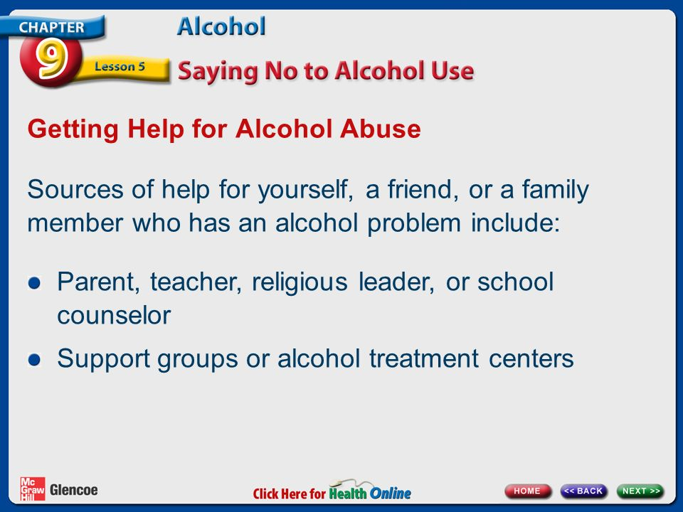 Getting Help for Alcohol Abuse Sources of help for yourself, a friend, or a family member who has an alcohol problem include: Parent, teacher, religious leader, or school counselor Support groups or alcohol treatment centers
