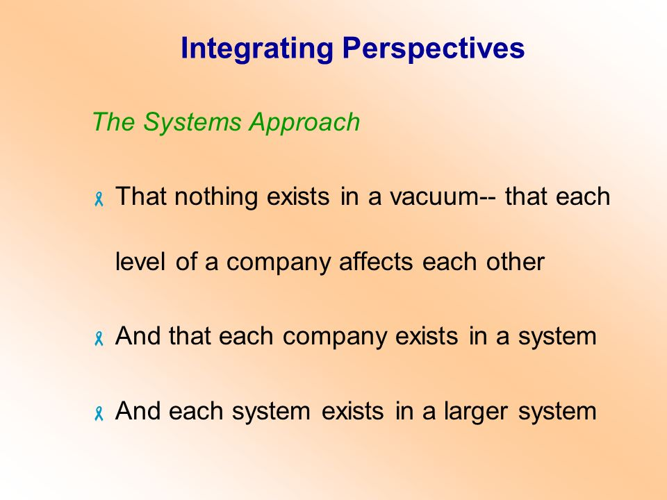 Integrating Perspectives The Systems Approach  That nothing exists in a vacuum-- that each level of a company affects each other  And that each comp