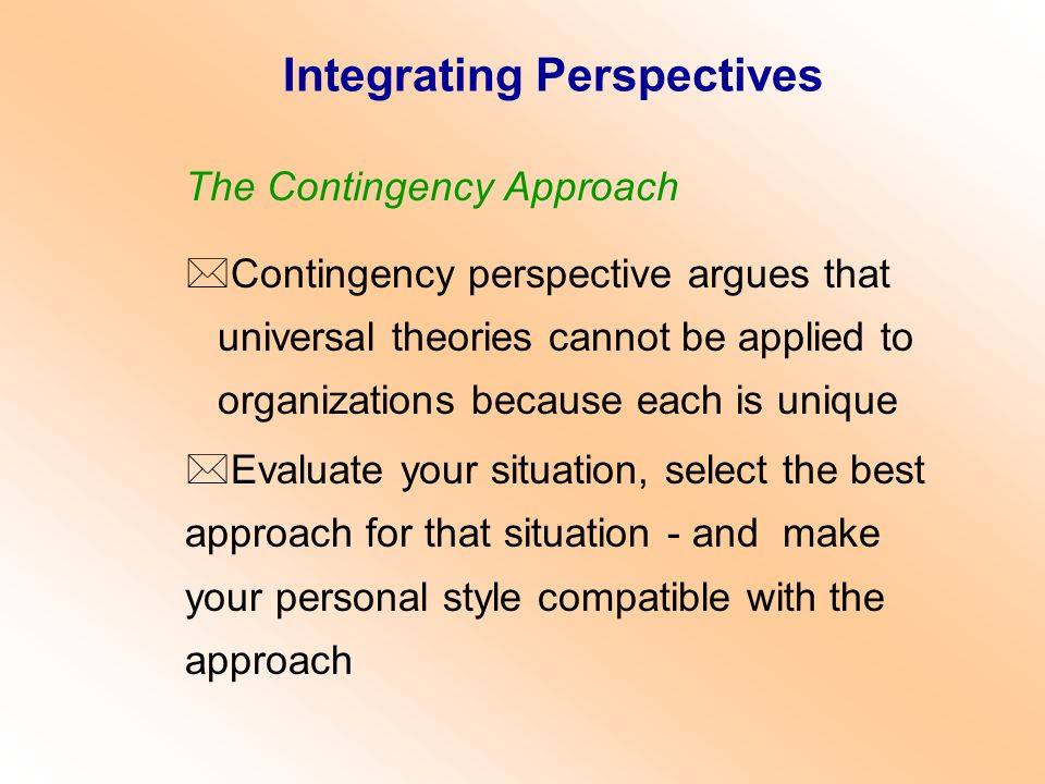 The Contingency Approach *Contingency perspective argues that universal theories cannot be applied to organizations because each is unique *Evaluate y