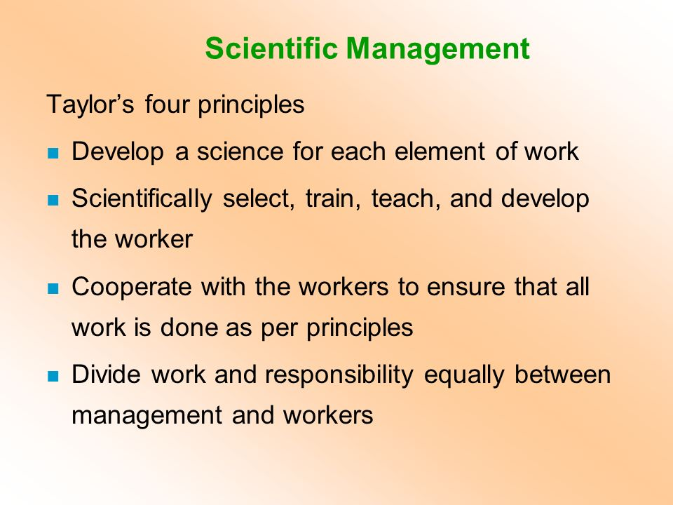 Taylor's four principles n Develop a science for each element of work n Scientifically select, train, teach, and develop the worker n Cooperate with t
