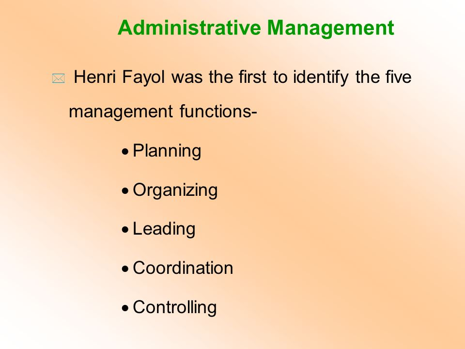 Administrative Management * Henri Fayol was the first to identify the five management functions-  Planning  Organizing  Leading  Coordination  Co