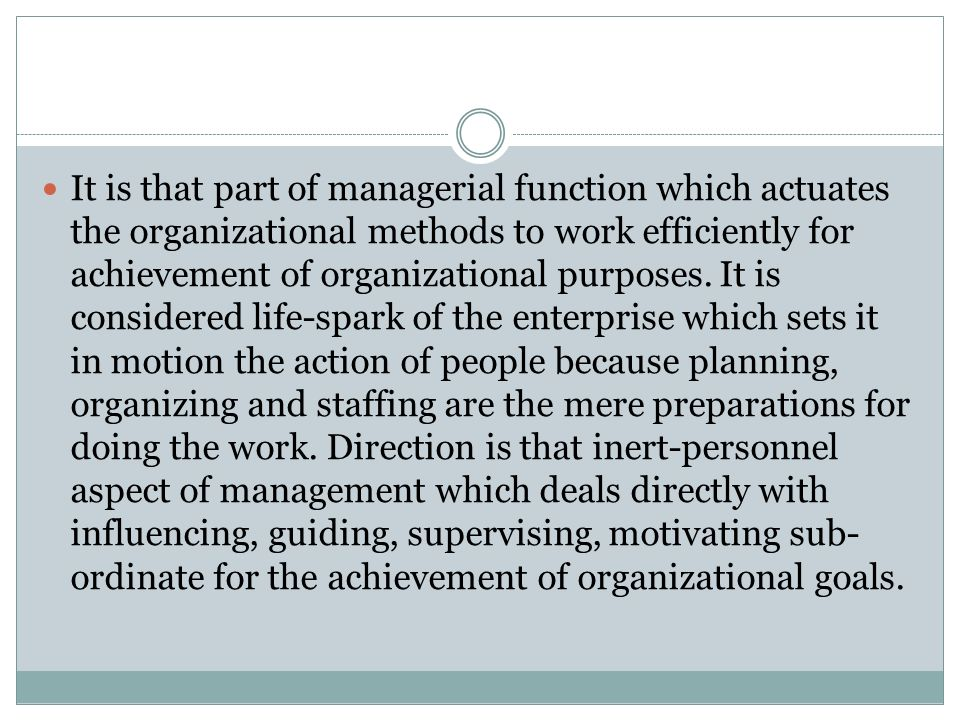 It is that part of managerial function which actuates the organizational methods to work efficiently for achievement of organizational purposes.