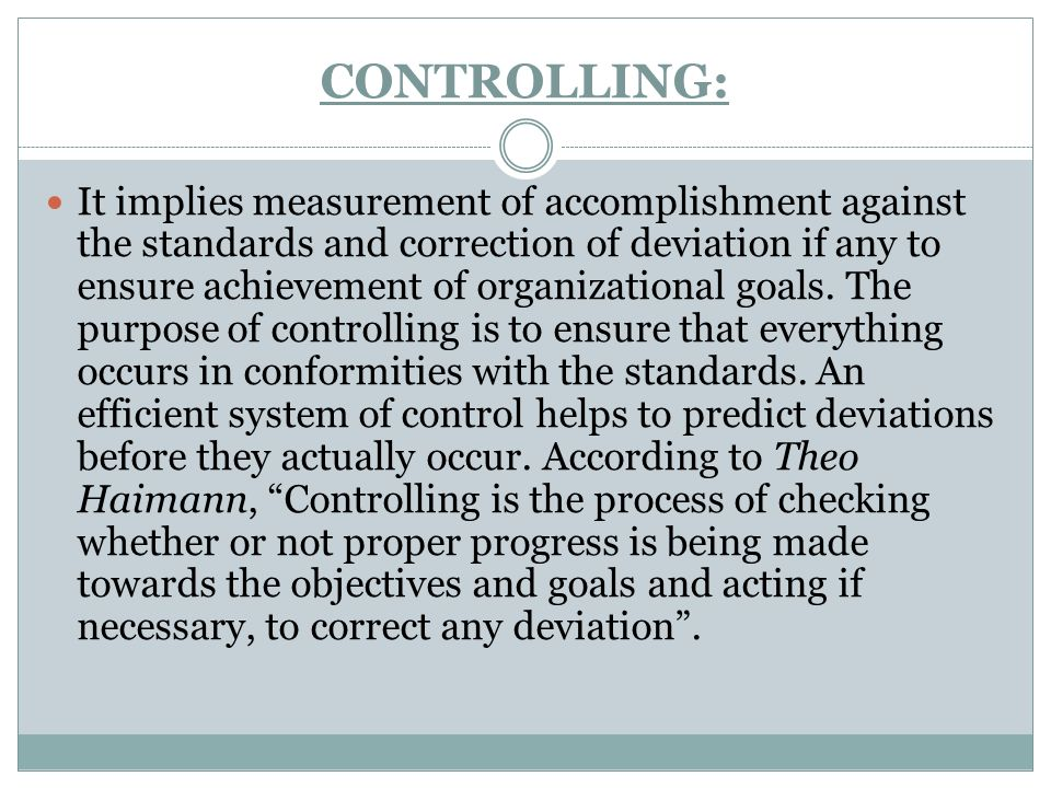 CONTROLLING: It implies measurement of accomplishment against the standards and correction of deviation if any to ensure achievement of organizational