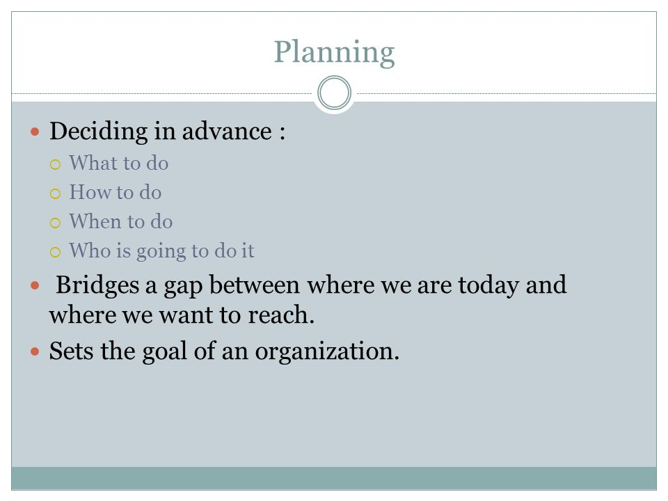 Planning Deciding in advance :  What to do  How to do  When to do  Who is going to do it Bridges a gap between where we are today and where we want to reach.