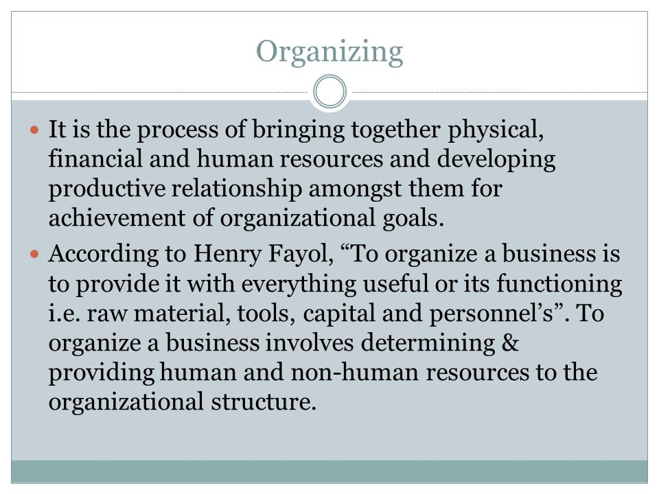Organizing It is the process of bringing together physical, financial and human resources and developing productive relationship amongst them for achi