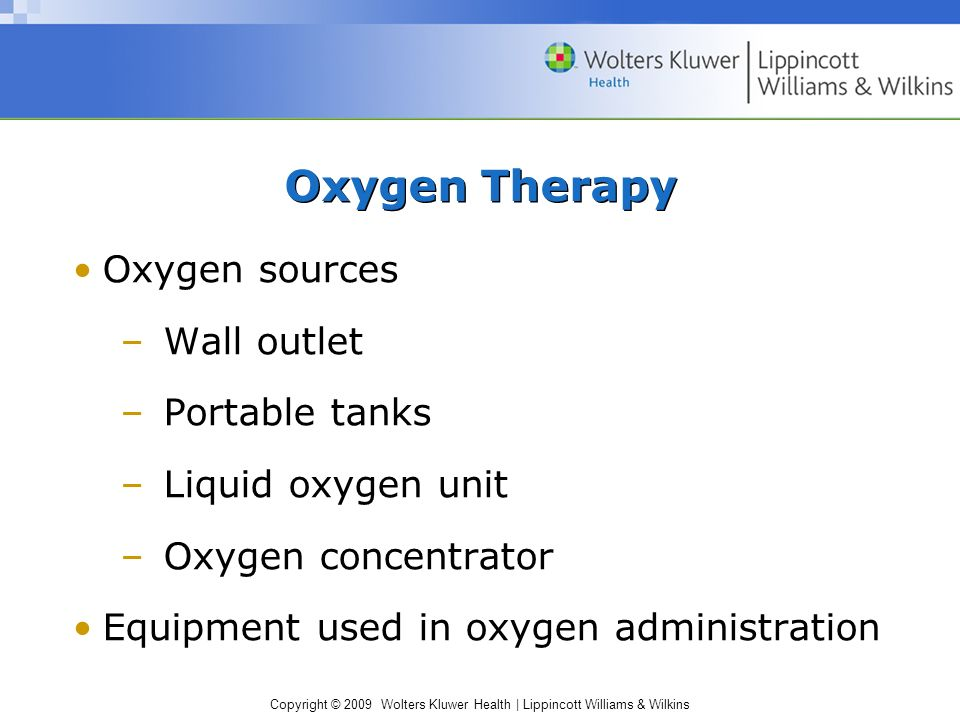 Copyright © 2009 Wolters Kluwer Health | Lippincott Williams & Wilkins Oxygen Therapy Oxygen sources –Wall outlet –Portable tanks –Liquid oxygen unit –Oxygen concentrator Equipment used in oxygen administration
