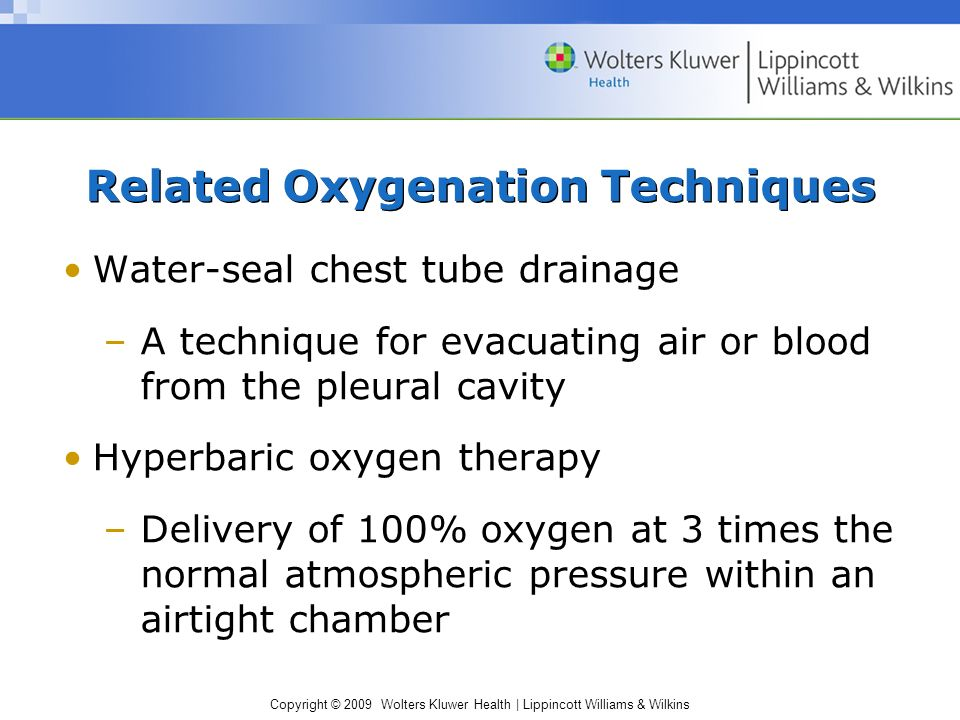 Copyright © 2009 Wolters Kluwer Health | Lippincott Williams & Wilkins Related Oxygenation Techniques Water-seal chest tube drainage –A technique for evacuating air or blood from the pleural cavity Hyperbaric oxygen therapy –Delivery of 100% oxygen at 3 times the normal atmospheric pressure within an airtight chamber