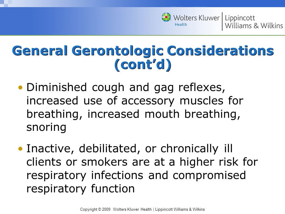 Copyright © 2009 Wolters Kluwer Health | Lippincott Williams & Wilkins General Gerontologic Considerations (cont'd) Diminished cough and gag reflexes, increased use of accessory muscles for breathing, increased mouth breathing, snoring Inactive, debilitated, or chronically ill clients or smokers are at a higher risk for respiratory infections and compromised respiratory function
