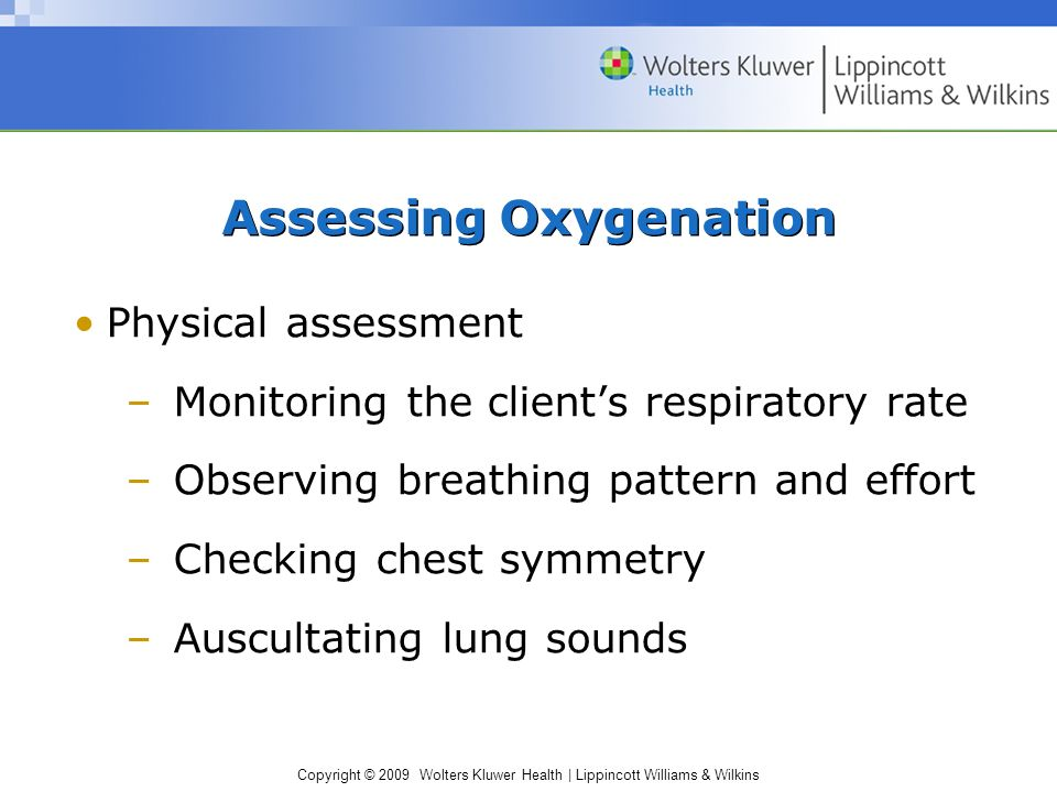 Copyright © 2009 Wolters Kluwer Health | Lippincott Williams & Wilkins Assessing Oxygenation Physical assessment –Monitoring the client's respiratory rate –Observing breathing pattern and effort –Checking chest symmetry –Auscultating lung sounds