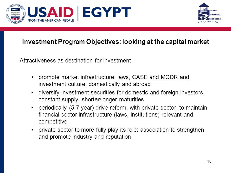 10 Investment Program Objectives: looking at the capital market Attractiveness as destination for investment promote market infrastructure: laws, CASE and MCDR and investment culture, domestically and abroad diversify investment securities for domestic and foreign investors, constant supply, shorter/longer maturities periodically (5-7 year) drive reform, with private sector, to maintain financial sector infrastructure (laws, institutions) relevant and competitive private sector to more fully play its role: association to strengthen and promote industry and reputation