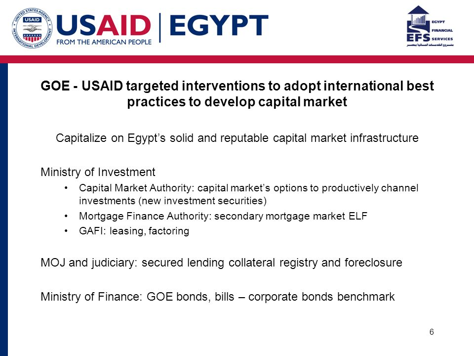 6 GOE - USAID targeted interventions to adopt international best practices to develop capital market Capitalize on Egypt's solid and reputable capital market infrastructure Ministry of Investment Capital Market Authority: capital market's options to productively channel investments (new investment securities) Mortgage Finance Authority: secondary mortgage market ELF GAFI: leasing, factoring MOJ and judiciary: secured lending collateral registry and foreclosure Ministry of Finance: GOE bonds, bills – corporate bonds benchmark