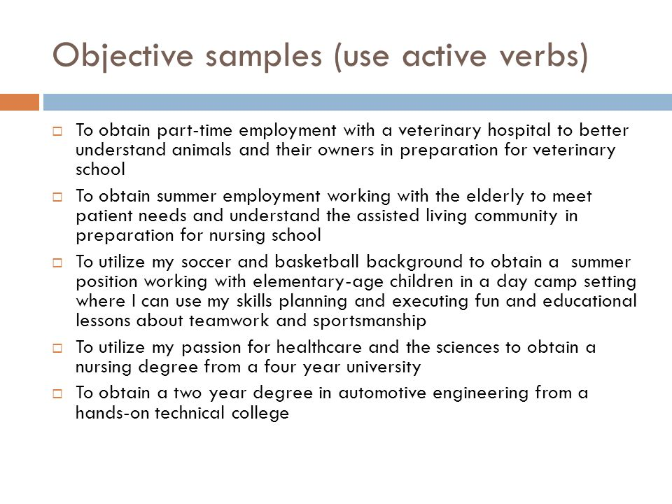 Objective samples (use active verbs)  To obtain part-time employment with a veterinary hospital to better understand animals and their owners in preparation for veterinary school  To obtain summer employment working with the elderly to meet patient needs and understand the assisted living community in preparation for nursing school  To utilize my soccer and basketball background to obtain a summer position working with elementary-age children in a day camp setting where I can use my skills planning and executing fun and educational lessons about teamwork and sportsmanship  To utilize my passion for healthcare and the sciences to obtain a nursing degree from a four year university  To obtain a two year degree in automotive engineering from a hands-on technical college
