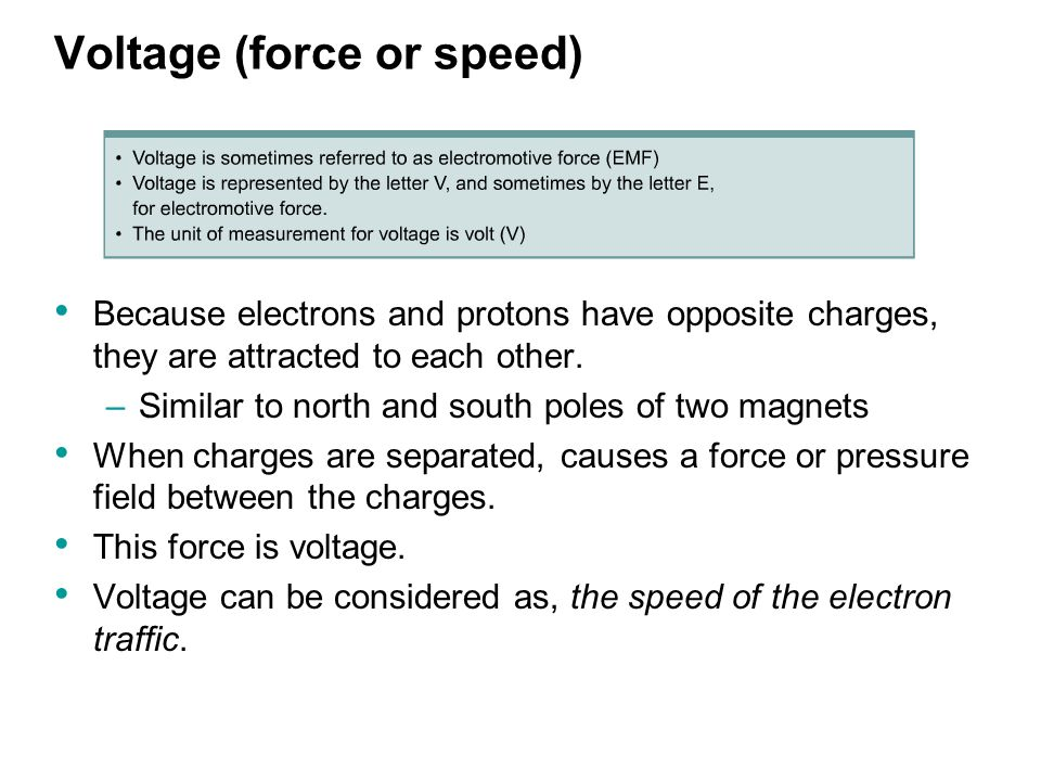 Voltage (force or speed) Because electrons and protons have opposite charges, they are attracted to each other.