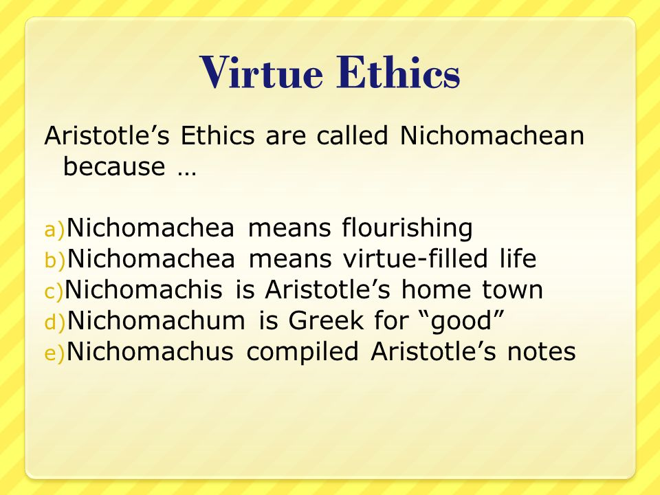 aristotle ethics Aristotle, with whom virtue ethics is largely identified, categorized the virtues as moral virtues (including prudence, justice, fortitude and temperance.