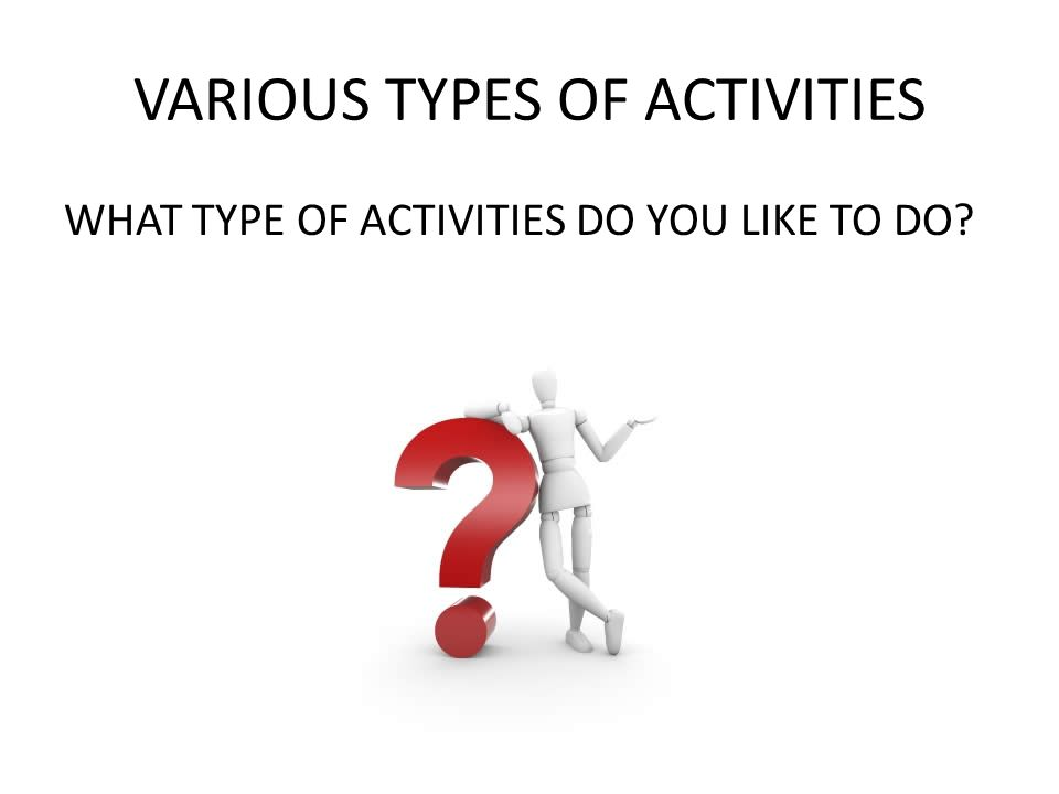 VARIOUS TYPES OF ACTIVITIES WHAT TYPE OF ACTIVITIES DO YOU LIKE TO DO