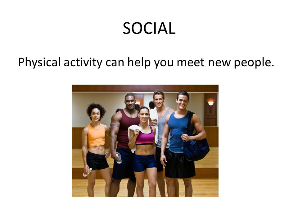 SOCIAL Physical activity can help you meet new people.