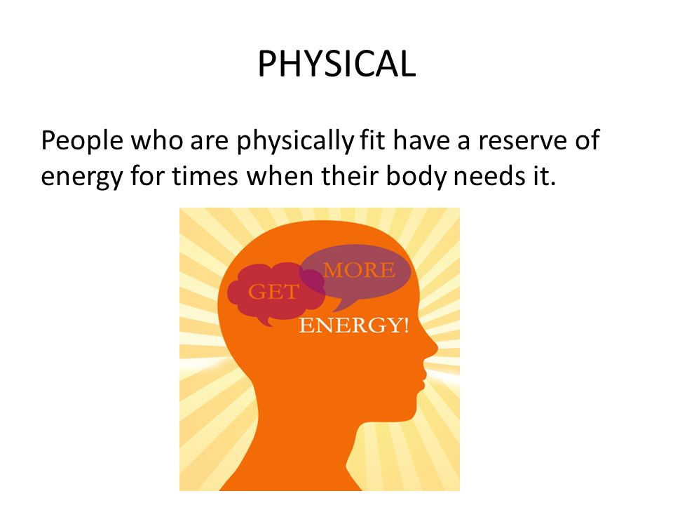 PHYSICAL People who are physically fit have a reserve of energy for times when their body needs it.