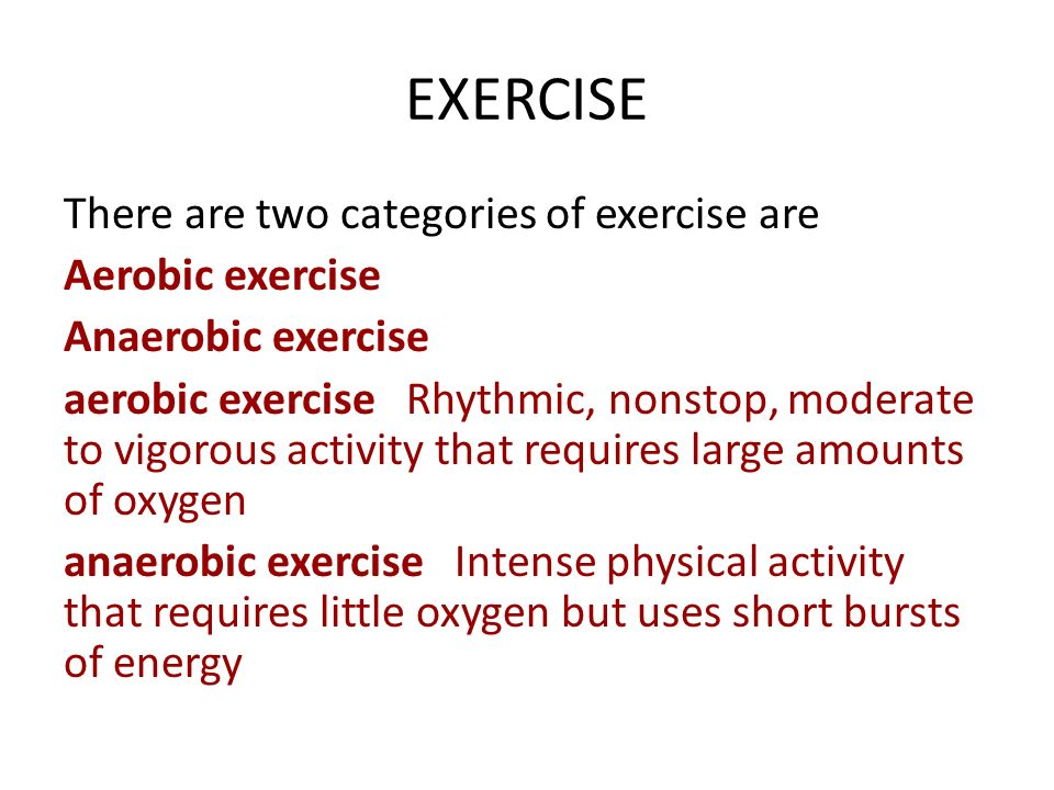EXERCISE There are two categories of exercise are Aerobic exercise Anaerobic exercise aerobic exercise Rhythmic, nonstop, moderate to vigorous activity that requires large amounts of oxygen anaerobic exercise Intense physical activity that requires little oxygen but uses short bursts of energy