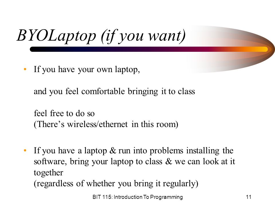 BIT 115: Introduction To Programming11 BYOLaptop (if you want) If you have your own laptop, and you feel comfortable bringing it to class feel free to do so (There's wireless/ethernet in this room) If you have a laptop & run into problems installing the software, bring your laptop to class & we can look at it together (regardless of whether you bring it regularly)