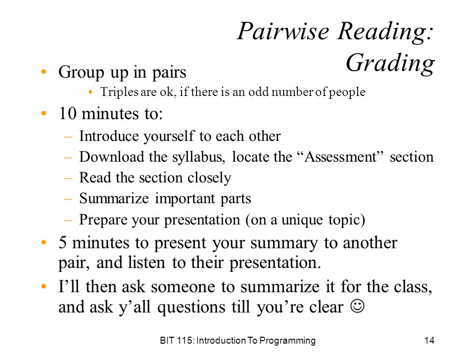BIT 115: Introduction To Programming14 Pairwise Reading: Grading Group up in pairs Triples are ok, if there is an odd number of people 10 minutes to: –Introduce yourself to each other –Download the syllabus, locate the Assessment section –Read the section closely –Summarize important parts –Prepare your presentation (on a unique topic) 5 minutes to present your summary to another pair, and listen to their presentation.