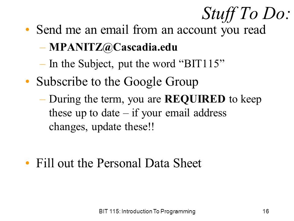 BIT 115: Introduction To Programming16 Stuff To Do: Send me an  from an account you read –In the Subject, put the word BIT115 Subscribe to the Google Group –During the term, you are REQUIRED to keep these up to date – if your  address changes, update these!.