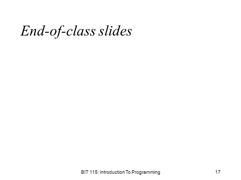 BIT 115: Introduction To Programming17 End-of-class slides