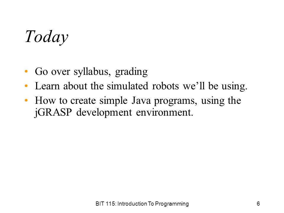 BIT 115: Introduction To Programming6 Today Go over syllabus, grading Learn about the simulated robots we'll be using.