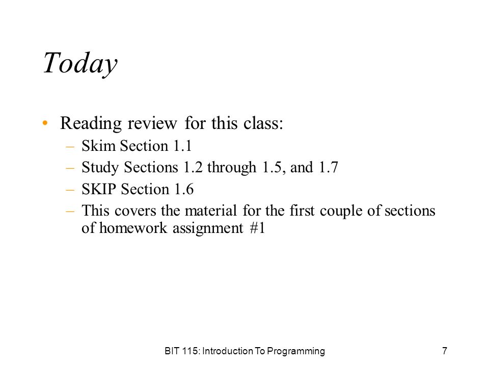 BIT 115: Introduction To Programming7 Today Reading review for this class: –Skim Section 1.1 –Study Sections 1.2 through 1.5, and 1.7 –SKIP Section 1.6 –This covers the material for the first couple of sections of homework assignment #1