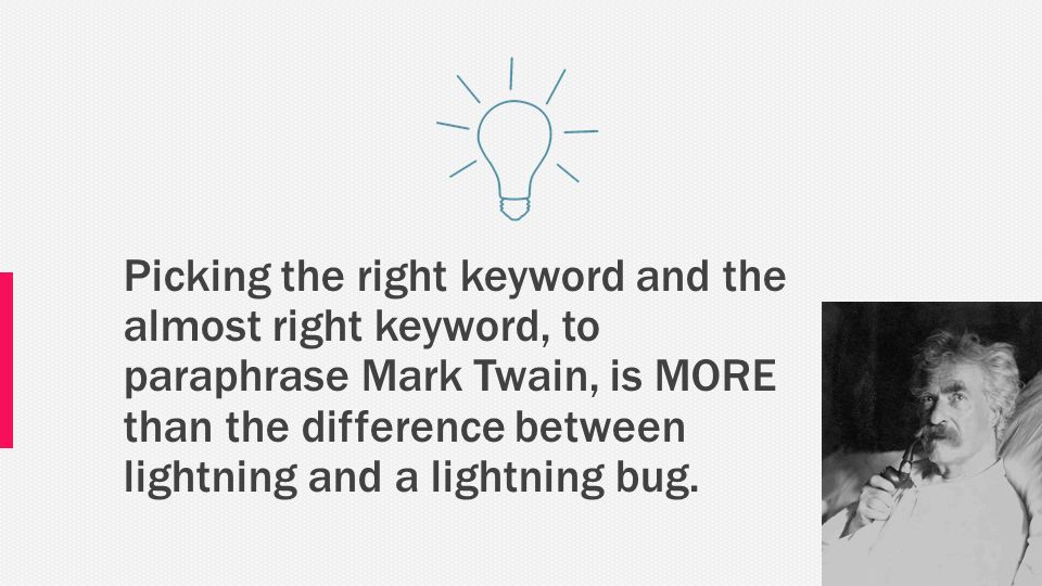 Picking the right keyword and the almost right keyword, to paraphrase Mark Twain, is MORE than the difference between lightning and a lightning bug.