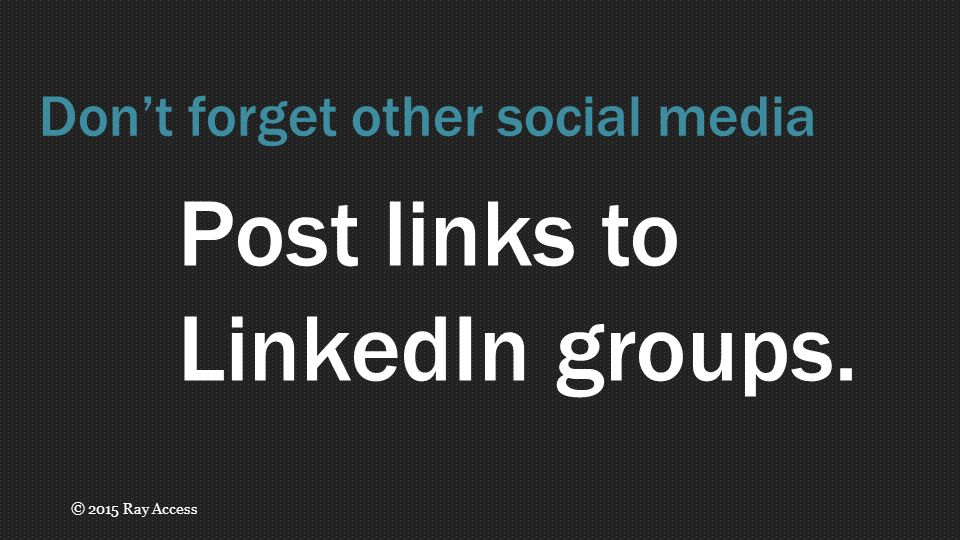 Post links to LinkedIn groups. Don't forget other social media © 2015 Ray Access